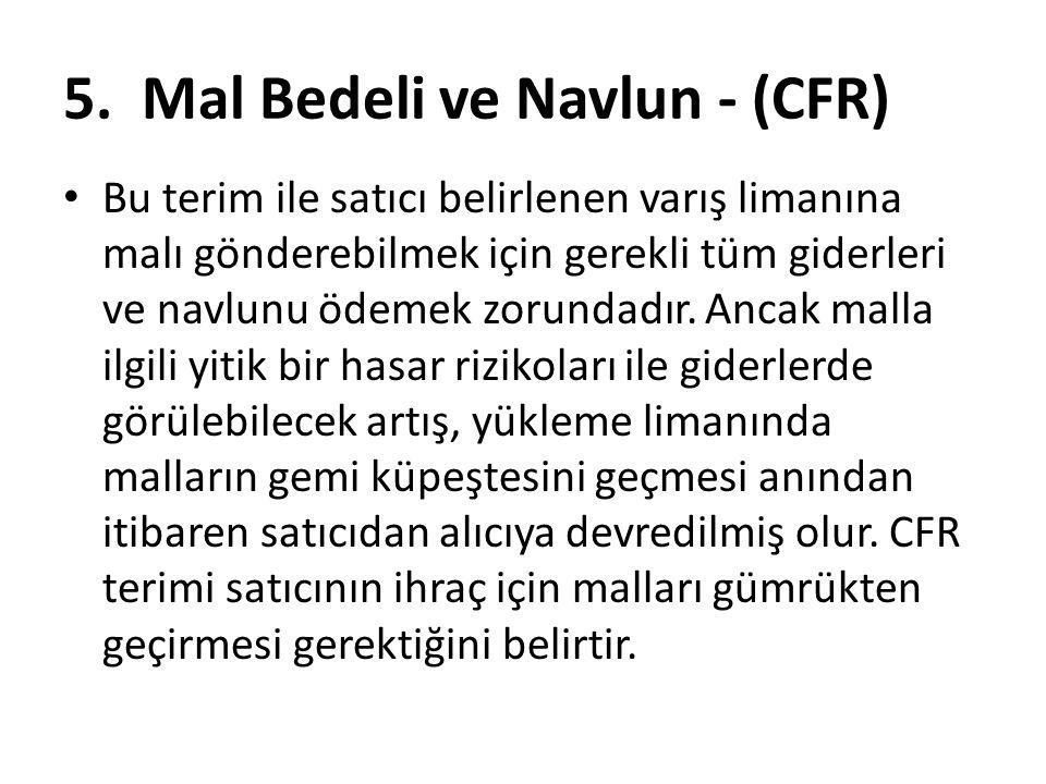 5. Mal Bedeli ve Navlun - (CFR) Bu terim ile satıcı belirlenen varış limanına malı gönderebilmek için gerekli tüm giderleri ve navlunu ödemek zorundad