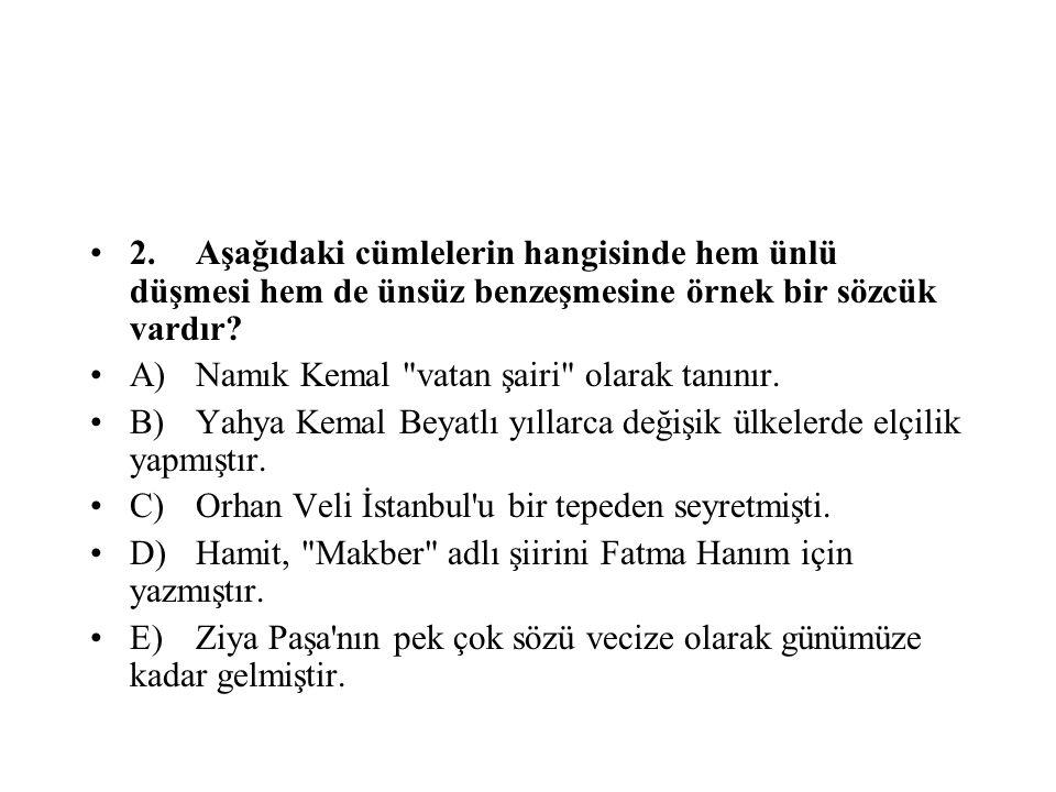 2.Aşağıdaki cümlelerin hangisinde hem ünlü düşmesi hem de ünsüz benzeşmesine örnek bir sözcük vardır? A)Namık Kemal