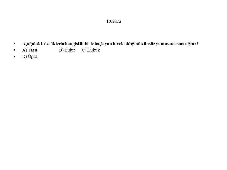 10.Soru Aşağıdaki sözcüklerin hangisi ünlü ile başlayan bir ek aldığında ünsüz yumuşamasına uğrar? A) TaşıtB) BulutC) Hukuk D) Öğüt