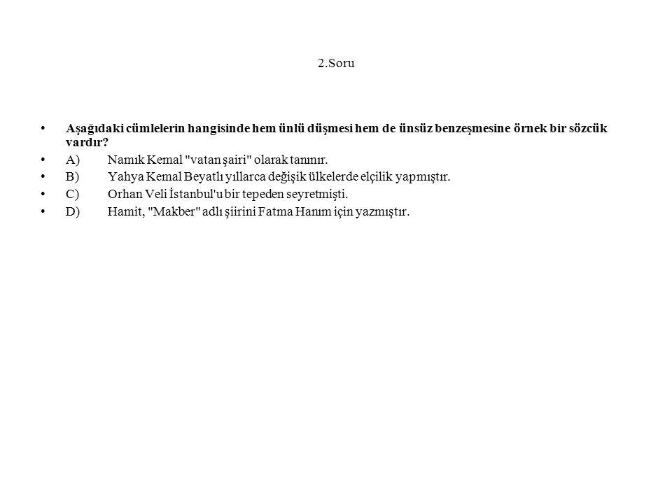 2.Soru Aşağıdaki cümlelerin hangisinde hem ünlü düşmesi hem de ünsüz benzeşmesine örnek bir sözcük vardır? A)Namık Kemal