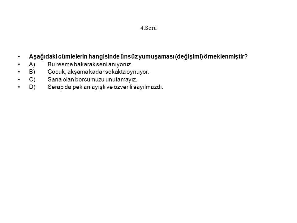 4.Soru Aşağıdaki cümlelerin hangisinde ünsüz yumuşaması (değişimi) örneklenmiştir? A)Bu resme bakarak seni anıyoruz. B)Çocuk, akşama kadar sokakta oyn
