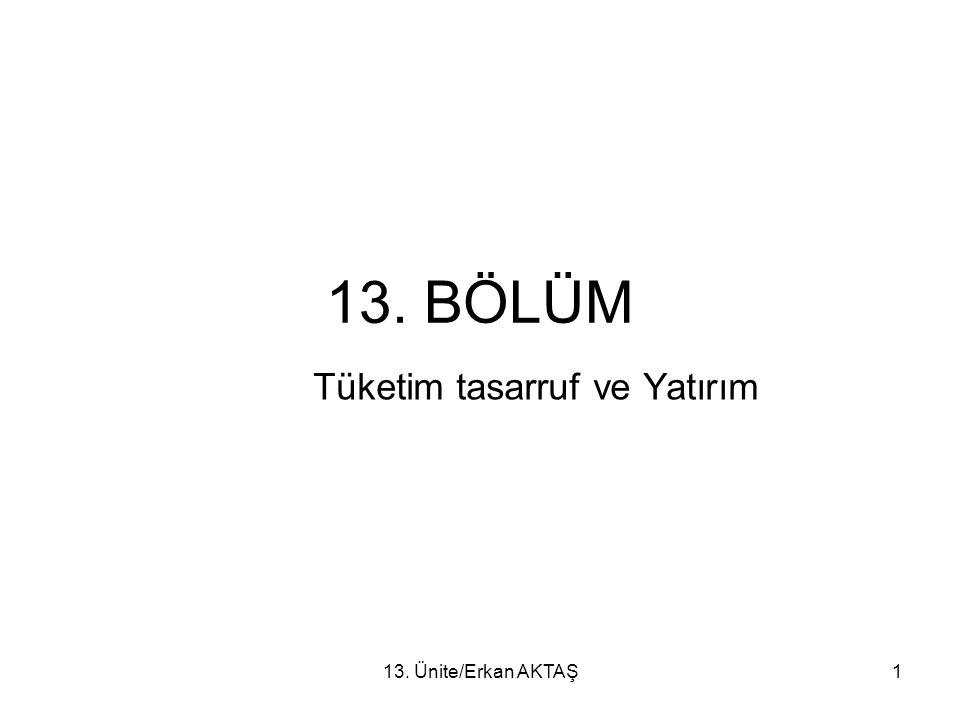 13. Ünite/Erkan AKTAŞ1 13. BÖLÜM Tüketim tasarruf ve Yatırım