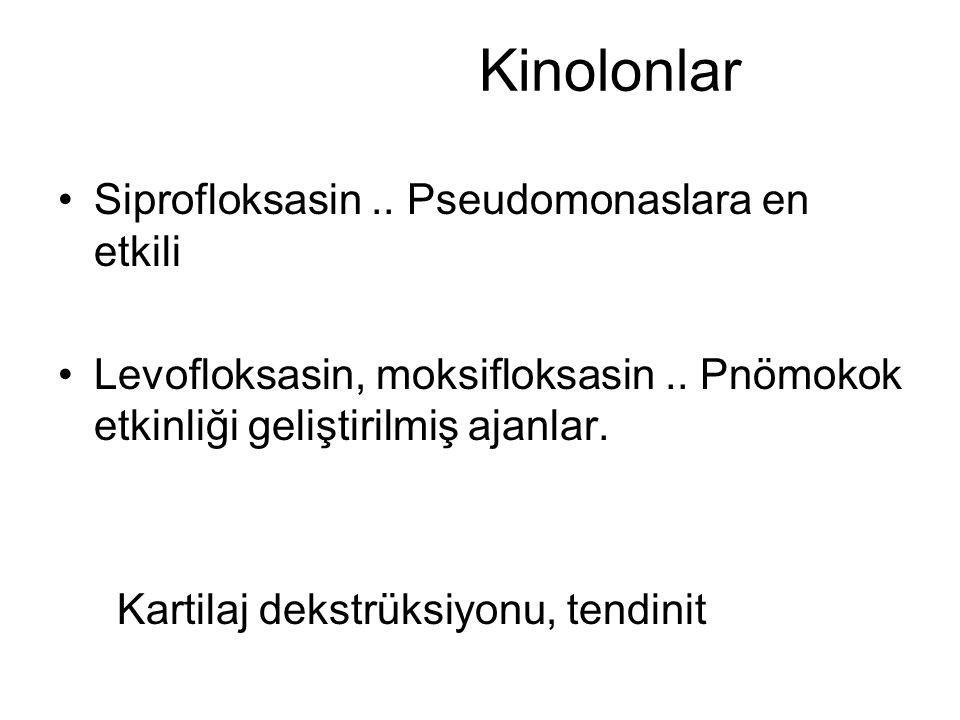 Kinolonlar Siprofloksasin.. Pseudomonaslara en etkili Levofloksasin, moksifloksasin.. Pnömokok etkinliği geliştirilmiş ajanlar. Kartilaj dekstrüksiyon
