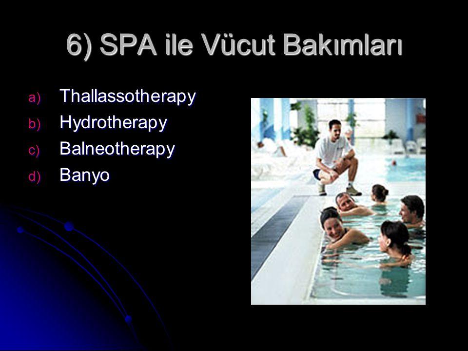 6) SPA ile Vücut Bakımları a) Thallassotherapy b) Hydrotherapy c) Balneotherapy d) Banyo