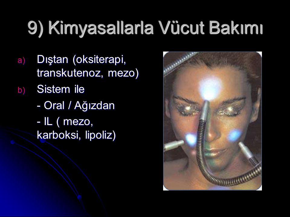 9) Kimyasallarla Vücut Bakımı a) Dıştan (oksiterapi, transkutenoz, mezo) b) Sistem ile - Oral / Ağızdan - IL ( mezo, karboksi, lipoliz)