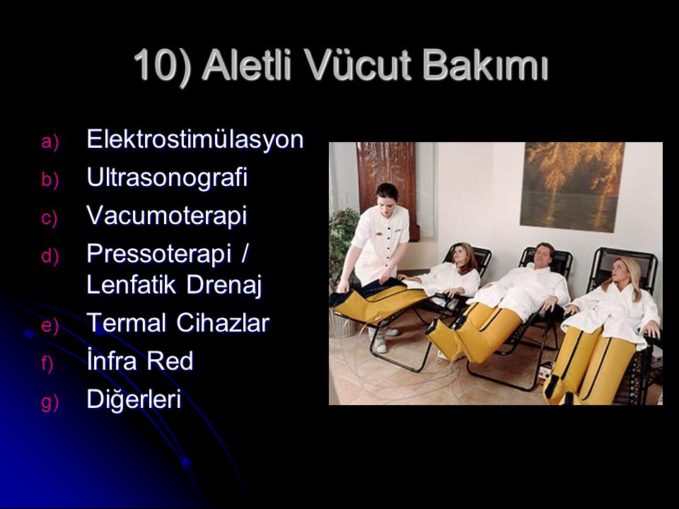 10) Aletli Vücut Bakımı a) Elektrostimülasyon b) Ultrasonografi c) Vacumoterapi d) Pressoterapi / Lenfatik Drenaj e) Termal Cihazlar f) İnfra Red g) D