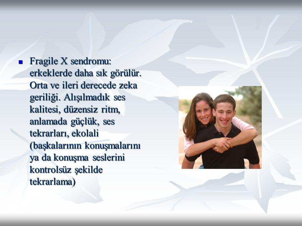 Fragile X sendromu: erkeklerde daha sık görülür. Orta ve ileri derecede zeka geriliği. Alışılmadık ses kalitesi, düzensiz ritm, anlamada güçlük, ses t