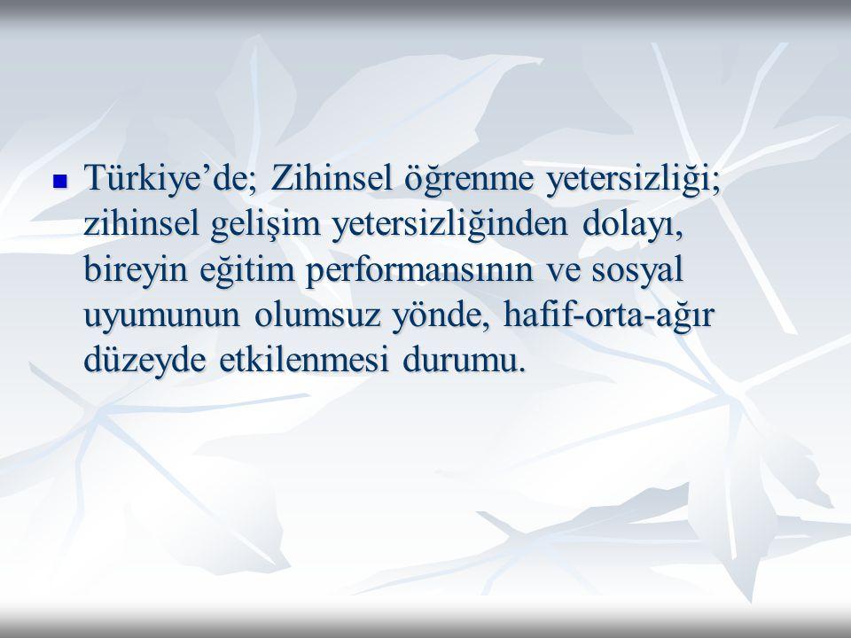 Türkiye'de; Zihinsel öğrenme yetersizliği; zihinsel gelişim yetersizliğinden dolayı, bireyin eğitim performansının ve sosyal uyumunun olumsuz yönde, h