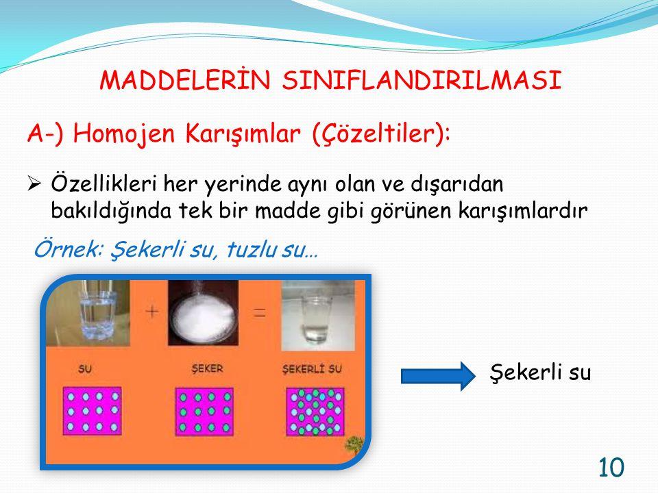 A-) Homojen Karışımlar (Çözeltiler):  Özellikleri her yerinde aynı olan ve dışarıdan bakıldığında tek bir madde gibi görünen karışımlardır Örnek: Şek