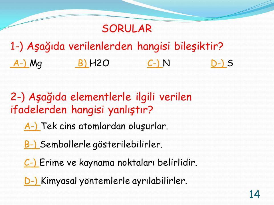 SORULAR 1-) Aşağıda verilenlerden hangisi bileşiktir? A-) A-) Mg B) H2O C-) N D-) S B) C-) D-) 2-) Aşağıda elementlerle ilgili verilen ifadelerden han