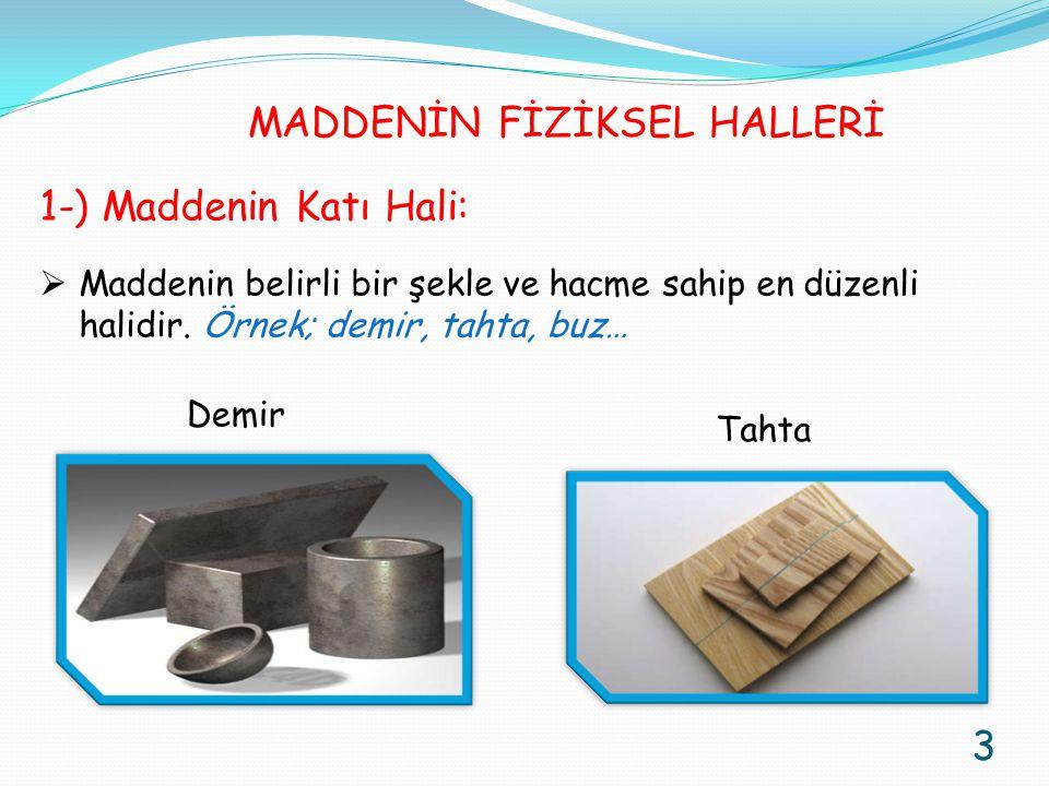 1-) Maddenin Katı Hali:  Maddenin belirli bir şekle ve hacme sahip en düzenli halidir. Örnek; demir, tahta, buz… Demir Tahta 3 MADDENİN FİZİKSEL HALL