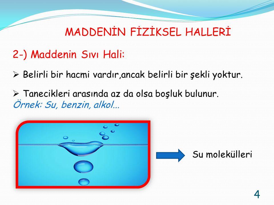 2-) Maddenin Sıvı Hali:  Belirli bir hacmi vardır,ancak belirli bir şekli yoktur.  Tanecikleri arasında az da olsa boşluk bulunur. Örnek: Su, benzin