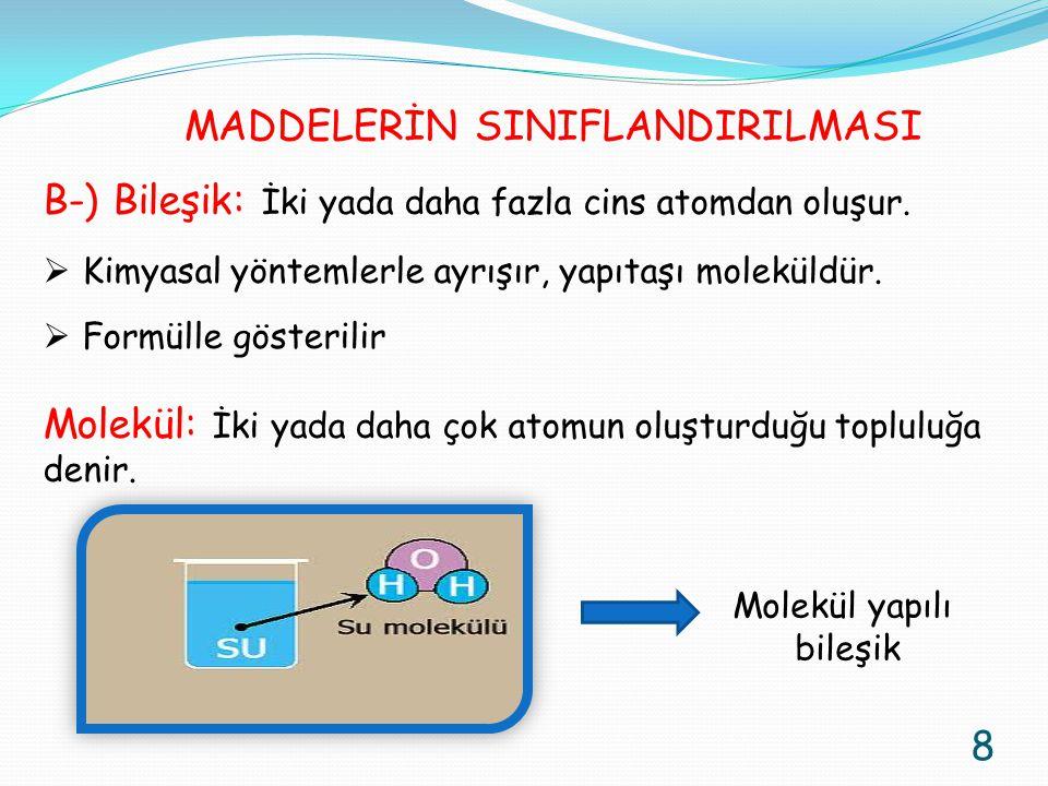 B-) Bileşik: İki yada daha fazla cins atomdan oluşur.  Kimyasal yöntemlerle ayrışır, yapıtaşı moleküldür.  Formülle gösterilir Molekül: İki yada dah