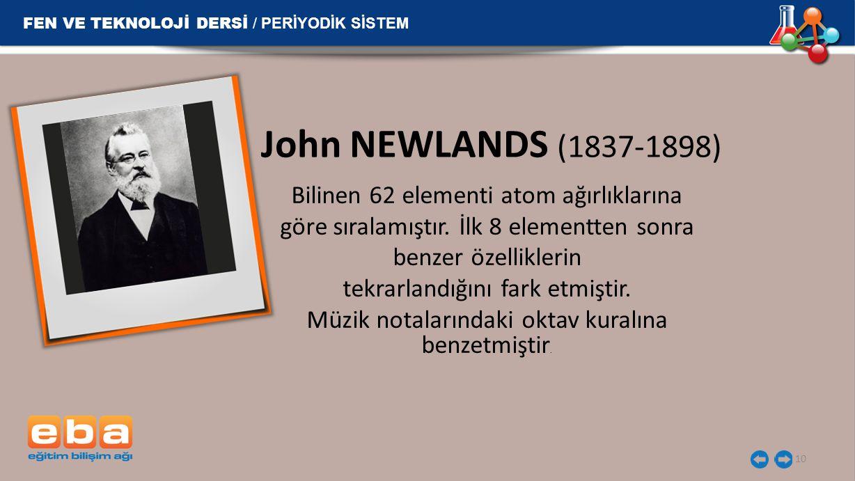 John NEWLANDS (1837-1898) Bilinen 62 elementi atom ağırlıklarına göre sıralamıştır. İlk 8 elementten sonra benzer özelliklerin tekrarlandığını fark et