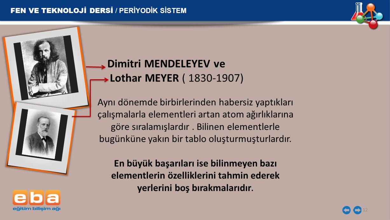 12 Dimitri MENDELEYEV ve Lothar MEYER ( 1830-1907) FEN VE TEKNOLOJİ DERSİ / PERİYODİK SİSTEM Aynı dönemde birbirlerinden habersiz yaptıkları çalışmala