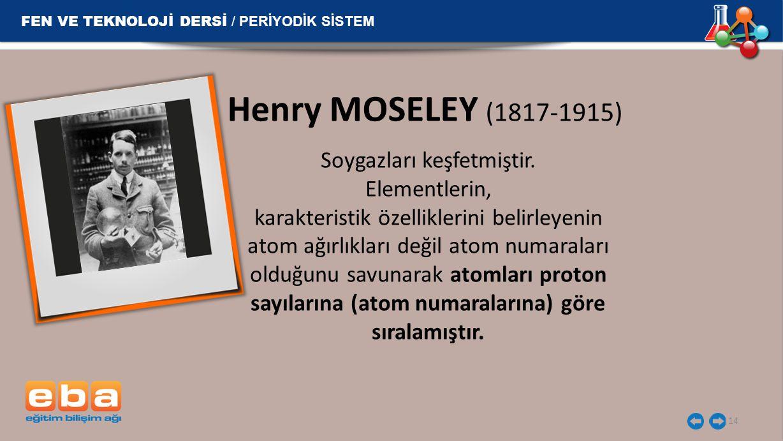 14 Henry MOSELEY (1817-1915) Soygazları keşfetmiştir. Elementlerin, karakteristik özelliklerini belirleyenin atom ağırlıkları değil atom numaraları ol