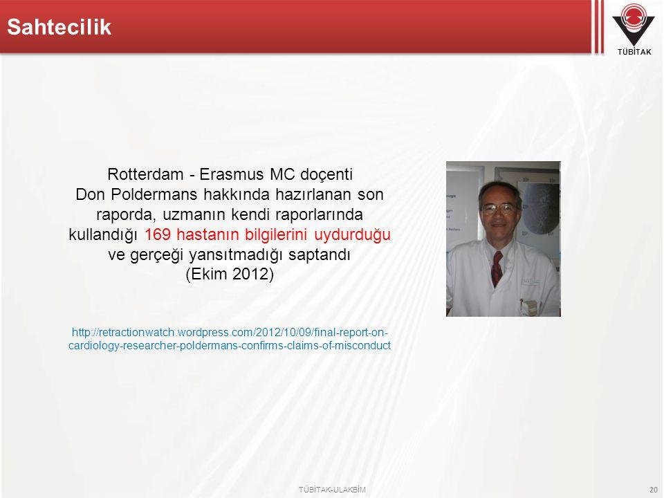 TÜBİTAK 20 TÜBİTAK-ULAKBİM Sahtecilik Rotterdam - Erasmus MC doçenti Don Poldermans hakkında hazırlanan son raporda, uzmanın kendi raporlarında kullandığı 169 hastanın bilgilerini uydurduğu ve gerçeği yansıtmadığı saptandı (Ekim 2012) http://retractionwatch.wordpress.com/2012/10/09/final-report-on- cardiology-researcher-poldermans-confirms-claims-of-misconduct