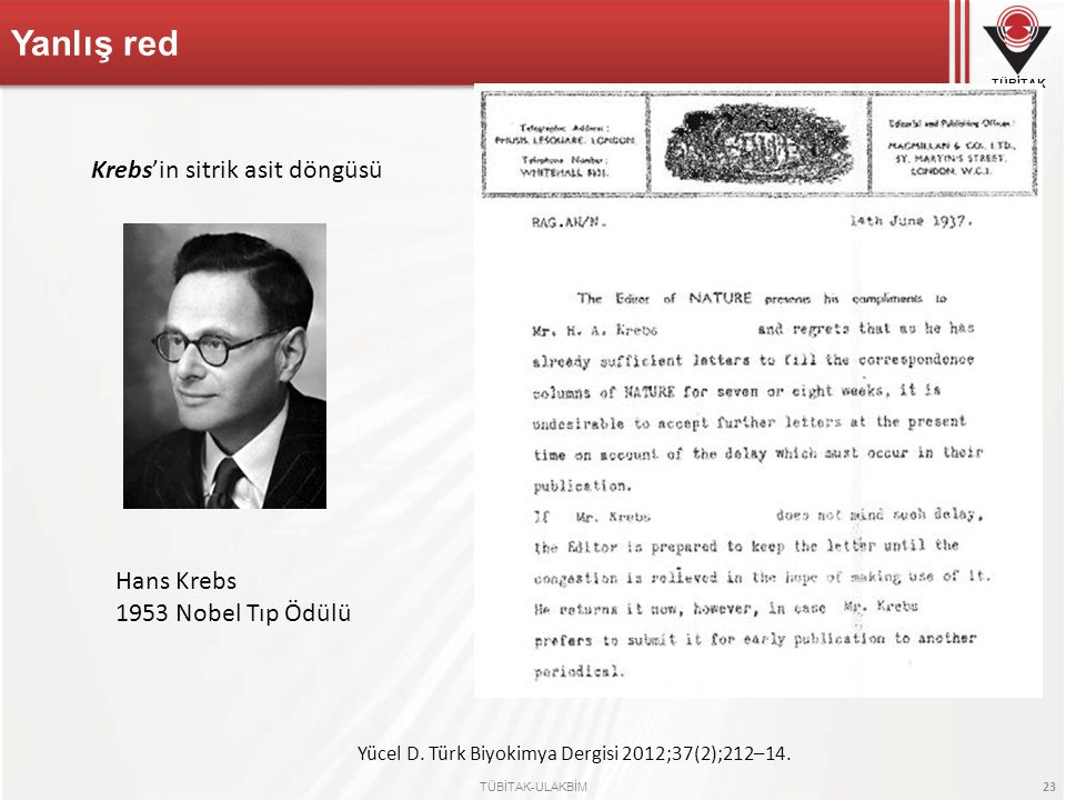 TÜBİTAK TÜBİTAK-ULAKBİM 23 Yanlış red Hans Krebs 1953 Nobel Tıp Ödülü Yücel D. Türk Biyokimya Dergisi 2012;37(2);212–14. Krebs'in sitrik asit döngüsü