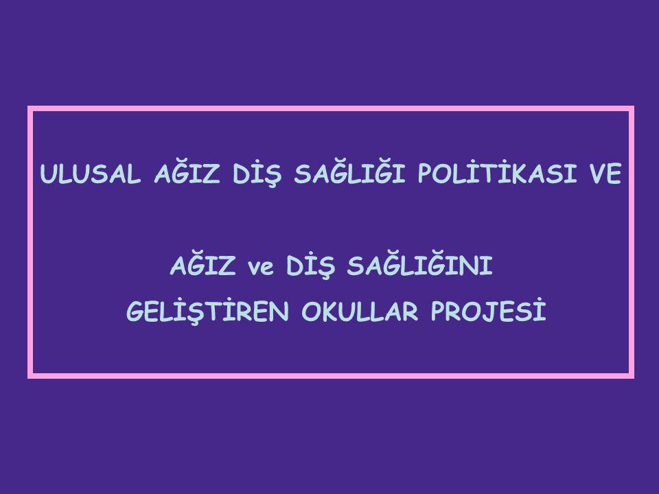 ULUSAL AĞIZ DİŞ SAĞLIĞI POLİTİKASI VE AĞIZ ve DİŞ SAĞLIĞINI GELİŞTİREN OKULLAR PROJESİ