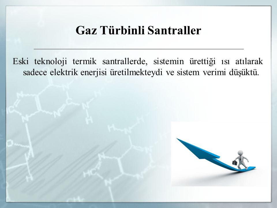 Gaz Türbinli Santraller Eski teknoloji termik santrallerde, sistemin ürettiği ısı atılarak sadece elektrik enerjisi üretilmekteydi ve sistem verimi dü