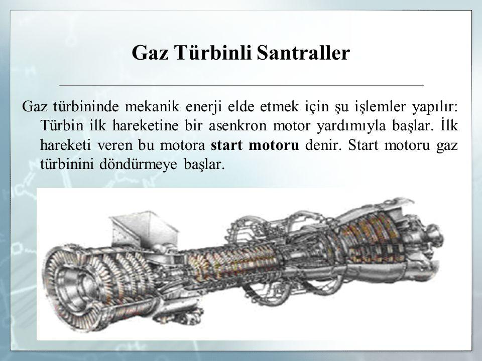 Gaz Türbinli Santraller Gaz türbininde mekanik enerji elde etmek için şu işlemler yapılır: Türbin ilk hareketine bir asenkron motor yardımıyla başlar.