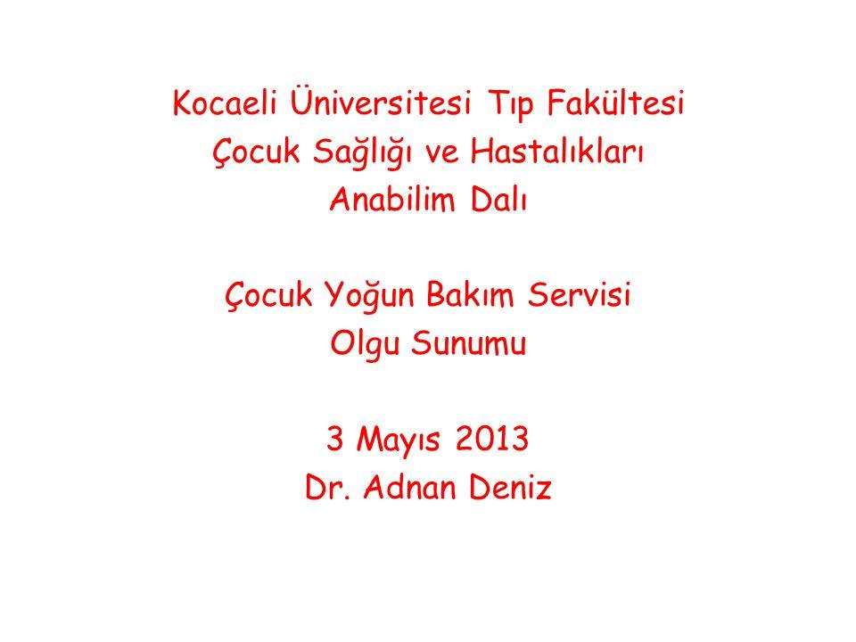 Kocaeli Üniversitesi Tıp Fakültesi Çocuk Sağlığı ve Hastalıkları Anabilim Dalı Çocuk Yoğun Bakım Servisi Olgu Sunumu 3 Mayıs 2013 Dr. Adnan Deniz