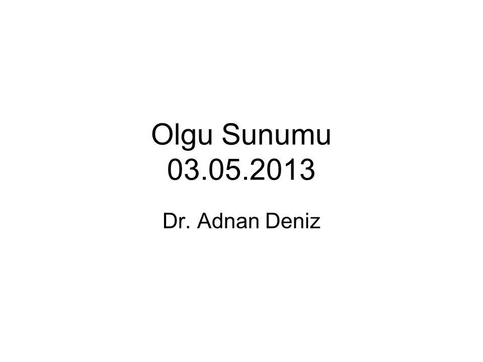 Olgu Sunumu 03.05.2013 Dr. Adnan Deniz