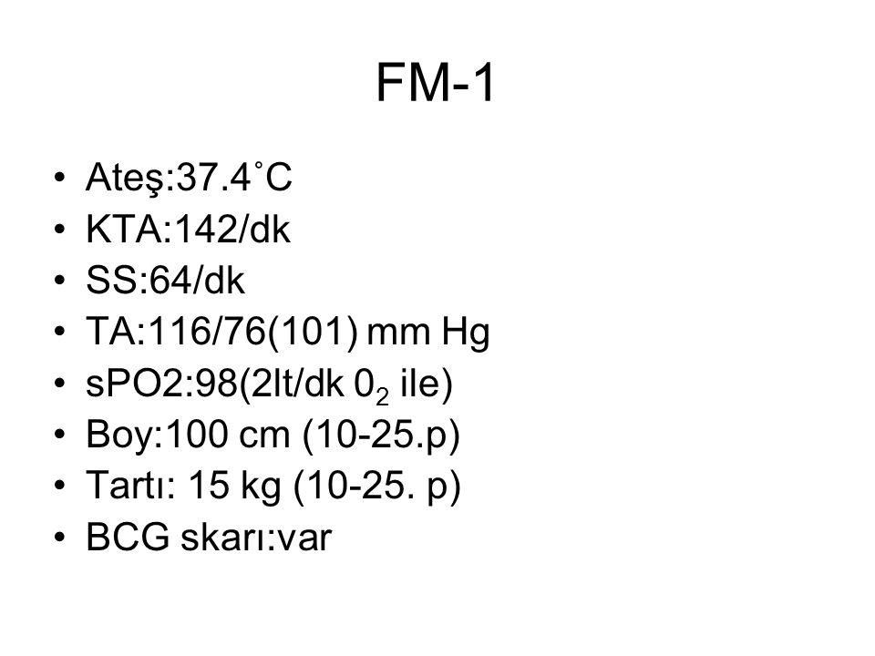 FM-1 Ateş:37.4˚C KTA:142/dk SS:64/dk TA:116/76(101) mm Hg sPO2:98(2lt/dk 0 2 ile) Boy:100 cm (10-25.p) Tartı: 15 kg (10-25. p) BCG skarı:var