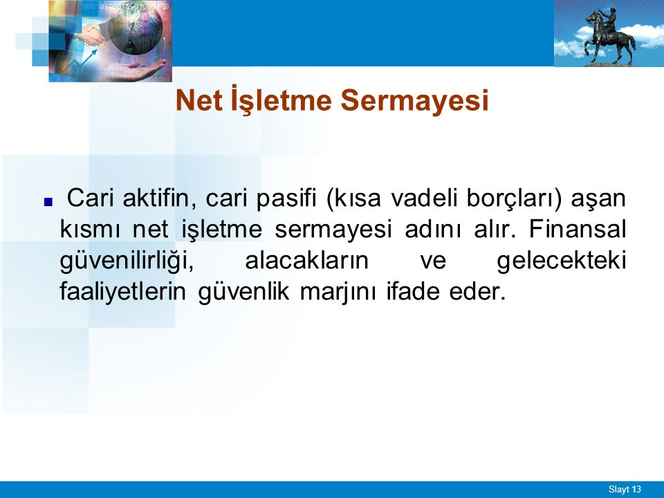 Slayt 13 Net İşletme Sermayesi ■ Cari aktifin, cari pasifi (kısa vadeli borçları) aşan kısmı net işletme sermayesi adını alır. Finansal güvenilirliği,