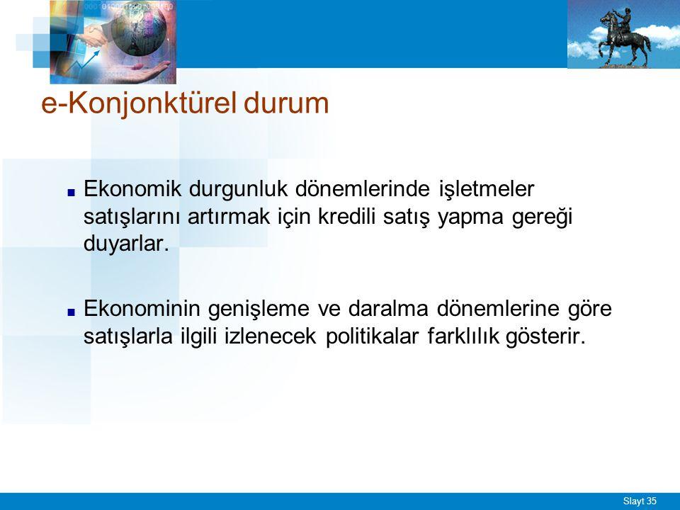 Slayt 35 e-Konjonktürel durum ■ Ekonomik durgunluk dönemlerinde işletmeler satışlarını artırmak için kredili satış yapma gereği duyarlar. ■ Ekonominin