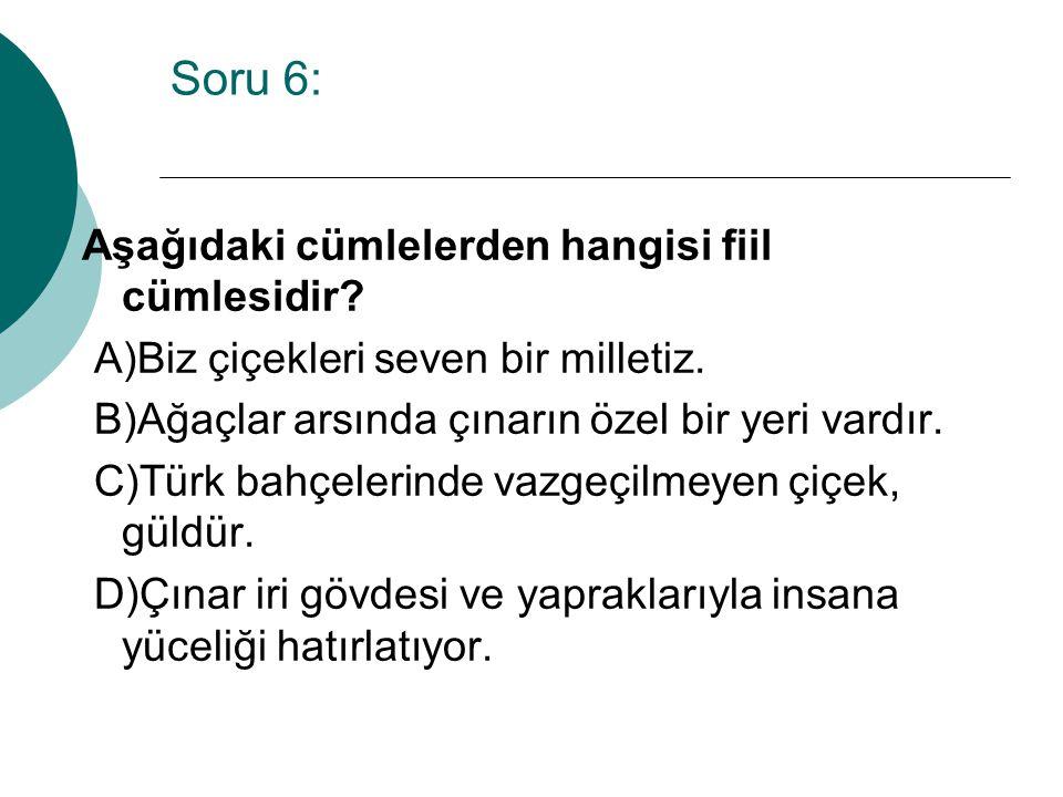 Soru 6: Aşağıdaki cümlelerden hangisi fiil cümlesidir? A)Biz çiçekleri seven bir milletiz. B)Ağaçlar arsında çınarın özel bir yeri vardır. C)Türk bahç
