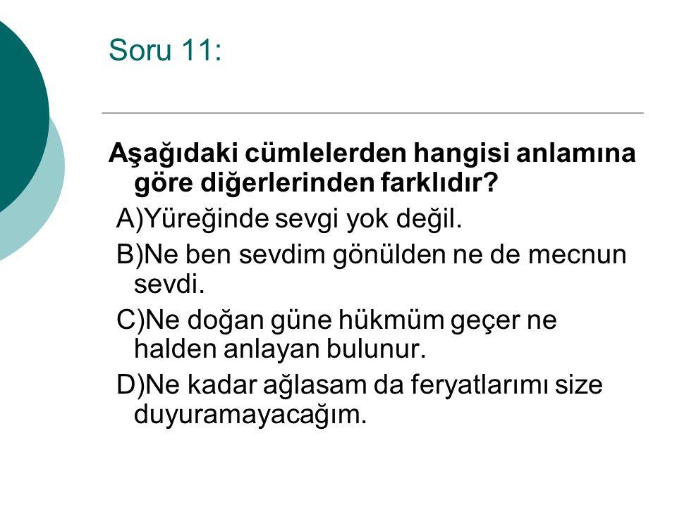 Soru 11: Aşağıdaki cümlelerden hangisi anlamına göre diğerlerinden farklıdır? A)Yüreğinde sevgi yok değil. B)Ne ben sevdim gönülden ne de mecnun sevdi
