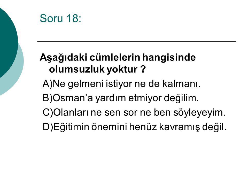 Soru 18: Aşağıdaki cümlelerin hangisinde olumsuzluk yoktur ? A)Ne gelmeni istiyor ne de kalmanı. B)Osman'a yardım etmiyor değilim. C)Olanları ne sen s