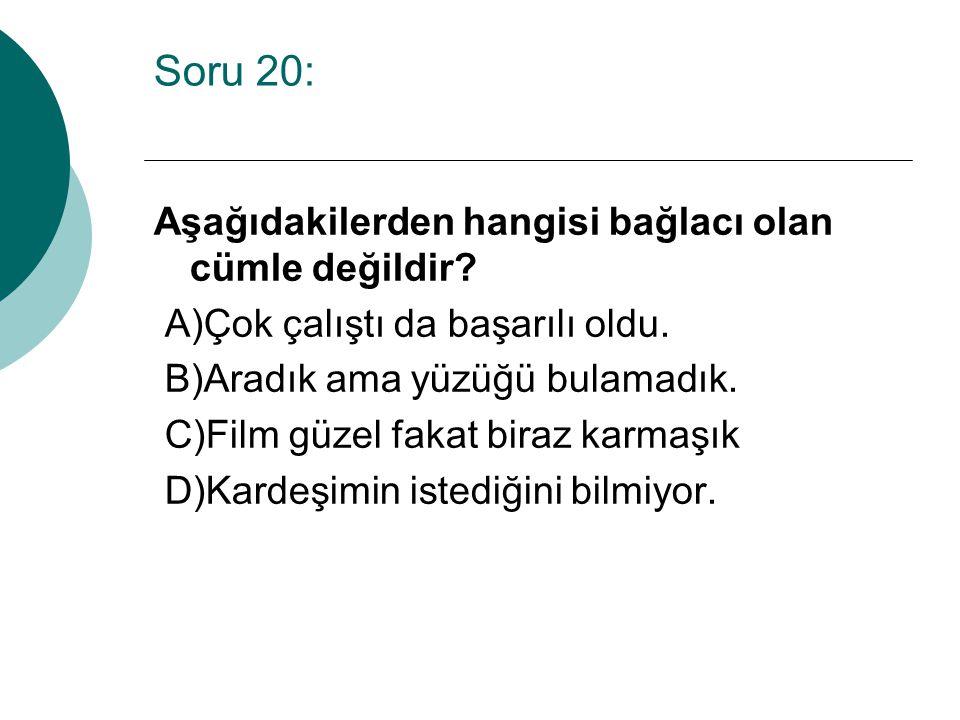 Soru 20: Aşağıdakilerden hangisi bağlacı olan cümle değildir.