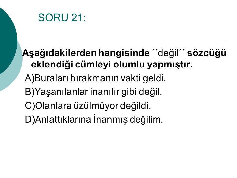 SORU 21: Aşağıdakilerden hangisinde ´´değil´´ sözcüğü eklendiği cümleyi olumlu yapmıştır. A)Buraları bırakmanın vakti geldi. B)Yaşanılanlar inanılır g