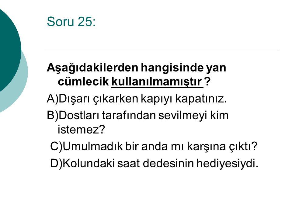 Soru 25: Aşağıdakilerden hangisinde yan cümlecik kullanılmamıştır ? A)Dışarı çıkarken kapıyı kapatınız. B)Dostları tarafından sevilmeyi kim istemez? C