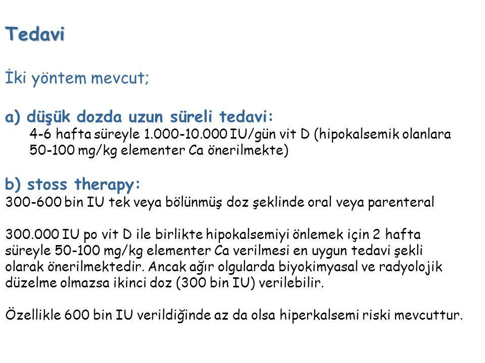 Tedavi İki yöntem mevcut; a) düşük dozda uzun süreli tedavi: 4-6 hafta süreyle 1.000-10.000 IU/gün vit D (hipokalsemik olanlara 50-100 mg/kg elementer Ca önerilmekte) b) stoss therapy: 300-600 bin IU tek veya bölünmüş doz şeklinde oral veya parenteral 300.000 IU po vit D ile birlikte hipokalsemiyi önlemek için 2 hafta süreyle 50-100 mg/kg elementer Ca verilmesi en uygun tedavi şekli olarak önerilmektedir.