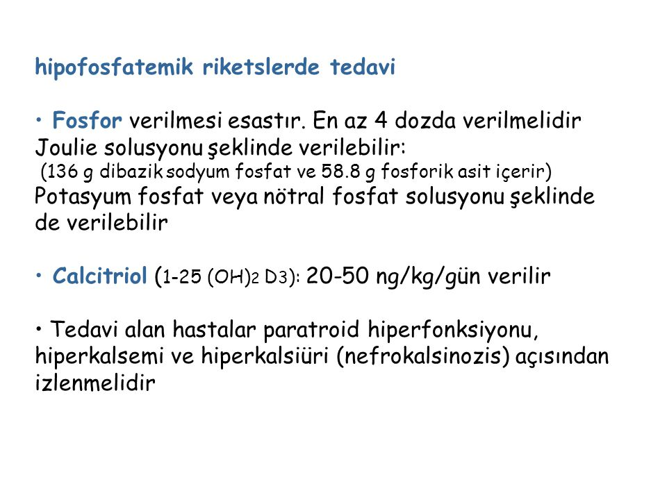 hipofosfatemik riketslerde tedavi Fosfor verilmesi esastır. En az 4 dozda verilmelidir Joulie solusyonu şeklinde verilebilir: (136 g dibazik sodyum fo