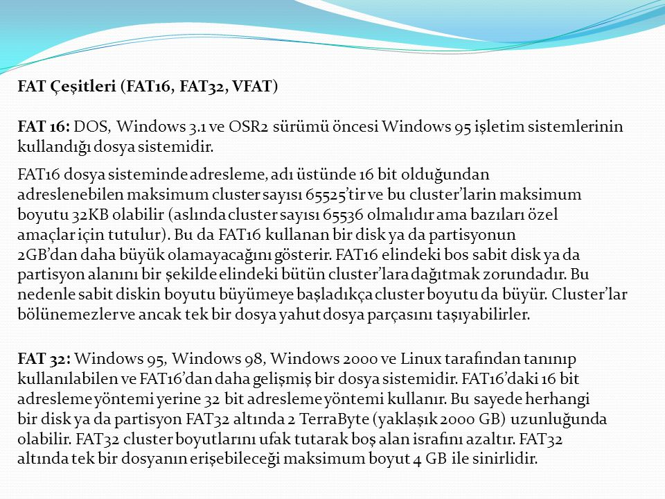 FAT Çeşitleri (FAT16, FAT32, VFAT) FAT 16: DOS, Windows 3.1 ve OSR2 sürümü öncesi Windows 95 işletim sistemlerinin kullandığı dosya sistemidir. FAT16