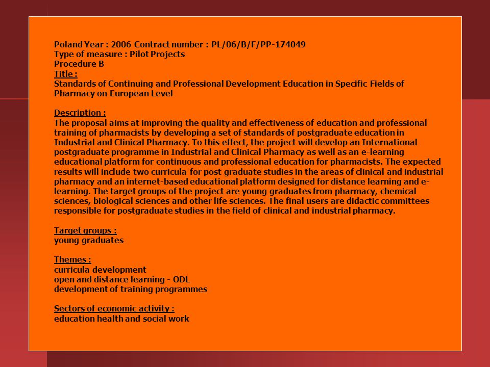 Poland Year : 2006 Contract number : PL/06/B/F/PP-174049 Type of measure : Pilot Projects Procedure B Title : Standards of Continuing and Professional Development Education in Specific Fields of Pharmacy on European Level Description : The proposal aims at improving the quality and effectiveness of education and professional training of pharmacists by developing a set of standards of postgraduate education in Industrial and Clinical Pharmacy.