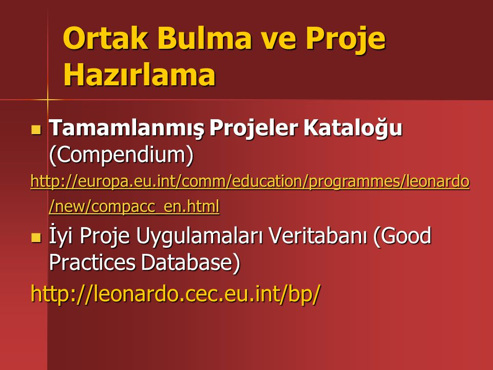 Ortak Bulma ve Proje Hazırlama Tamamlanmış Projeler Kataloğu (Compendium) Tamamlanmış Projeler Kataloğu (Compendium) http://europa.eu.int/comm/education/programmes/leonardo /new/compacc_en.html http://europa.eu.int/comm/education/programmes/leonardo /new/compacc_en.html İyi Proje Uygulamaları Veritabanı (Good Practices Database) İyi Proje Uygulamaları Veritabanı (Good Practices Database)http://leonardo.cec.eu.int/bp/