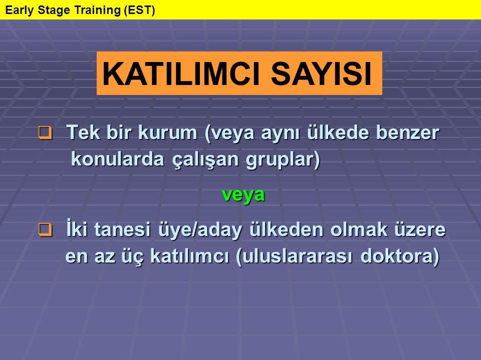  Tek bir kurum (veya aynı ülkede benzer konularda çalışan gruplar) konularda çalışan gruplar) veya veya  İki tanesi üye/aday ülkeden olmak üzere en az üç katılımcı (uluslararası doktora) en az üç katılımcı (uluslararası doktora) KATILIMCI SAYISI Early Stage Training (EST)