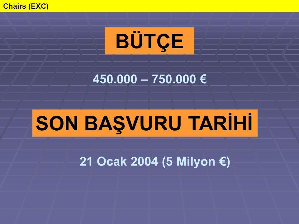 SON BAŞVURU TARİHİ 21 Ocak 2004 (5 Milyon €) BÜTÇE 450.000 – 750.000 € Chairs (EXC)