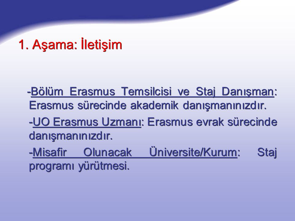 1. Aşama: İletişim -Bölüm Erasmus Temsilcisi ve Staj Danışman: Erasmus sürecinde akademik danışmanınızdır. -UO Erasmus Uzmanı: Erasmus evrak sürecinde