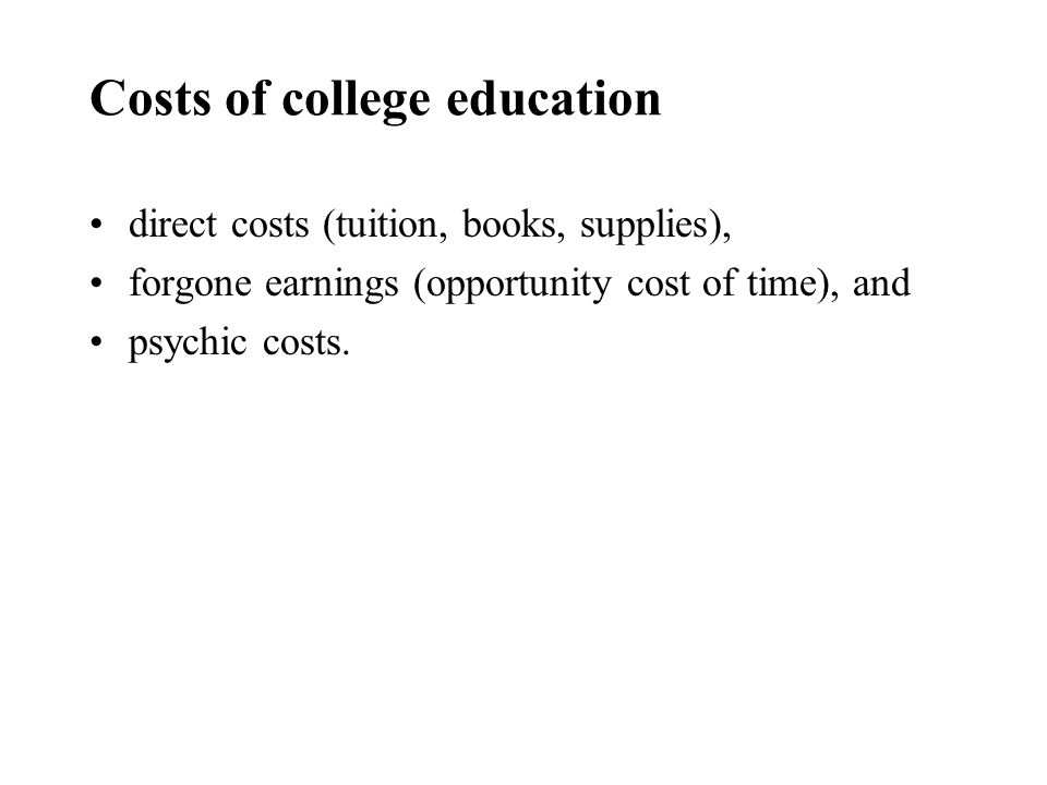 Costs of college education direct costs (tuition, books, supplies), forgone earnings (opportunity cost of time), and psychic costs.