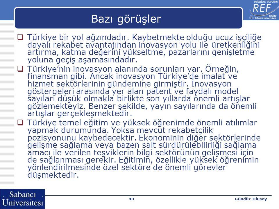 Gündüz Ulusoy40 Bazı görüşler  Türkiye bir yol ağzındadır. Kaybetmekte olduğu ucuz işçiliğe dayalı rekabet avantajından inovasyon yolu ile üretkenliğ