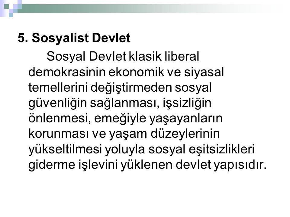 5. Sosyalist Devlet Sosyal Devlet klasik liberal demokrasinin ekonomik ve siyasal temellerini değiştirmeden sosyal güvenliğin sağlanması, işsizliğin ö