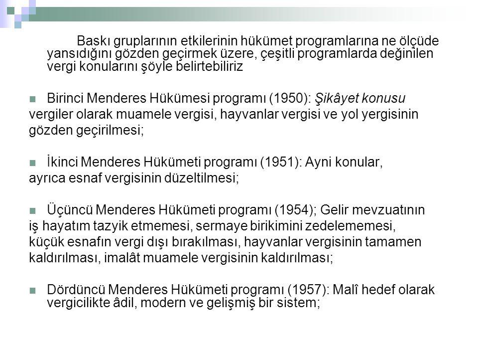 Baskı gruplarının etkilerinin hükümet programlarına ne ölçüde yansıdığını gözden geçirmek üzere, çeşitli programlarda değinilen vergi konularını şöyle belirtebiliriz Birinci Menderes Hükümesi programı (1950): Şikâyet konusu vergiler olarak muamele vergisi, hayvanlar vergisi ve yol yergisinin gözden geçirilmesi; İkinci Menderes Hükümeti programı (1951): Ayni konular, ayrıca esnaf vergisinin düzeltilmesi; Üçüncü Menderes Hükümeti programı (1954); Gelir mevzuatının iş hayatım tazyik etmemesi, sermaye birikimini zedelememesi, küçük esnafın vergi dışı bırakılması, hayvanlar vergisinin tamamen kaldırılması, imalât muamele vergisinin kaldırılması; Dördüncü Menderes Hükümeti programı (1957): Malî hedef olarak vergicilikte âdil, modern ve gelişmiş bir sistem;