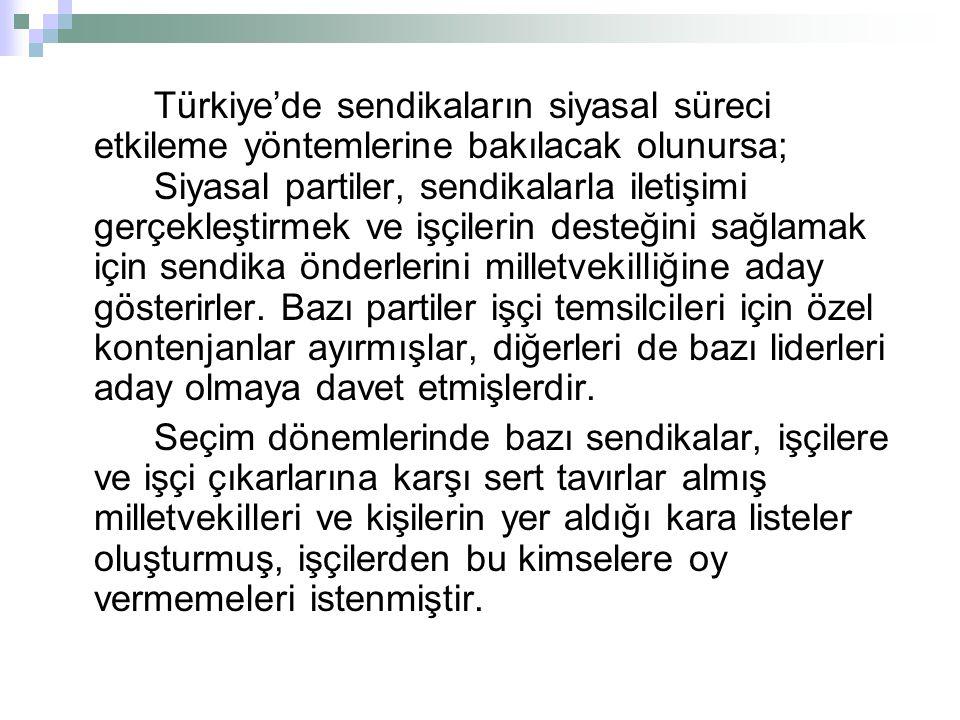Türkiye'de sendikaların siyasal süreci etkileme yöntemlerine bakılacak olunursa; Siyasal partiler, sendikalarla iletişimi gerçekleştirmek ve işçilerin desteğini sağlamak için sendika önderlerini milletvekilliğine aday gösterirler.