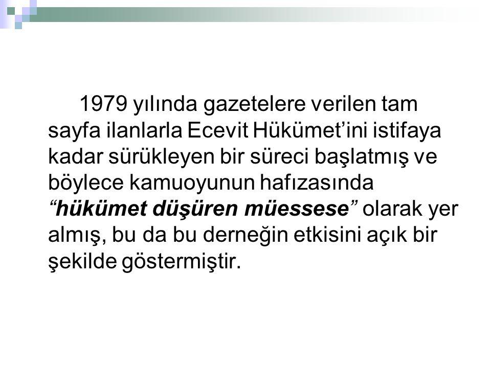 1979 yılında gazetelere verilen tam sayfa ilanlarla Ecevit Hükümet'ini istifaya kadar sürükleyen bir süreci başlatmış ve böylece kamuoyunun hafızasında hükümet düşüren müessese olarak yer almış, bu da bu derneğin etkisini açık bir şekilde göstermiştir.